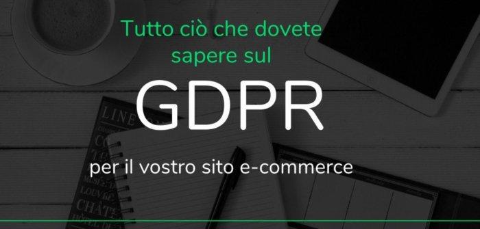 Tutto ciò che dovete sapere sul GDPR per il vostro sito e-commerce
