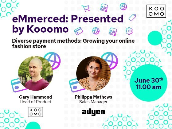 """eMmerced: Presented by Kooomo - Diverse payment methods: Growing your online fashion store - In our upcoming webinar, Kooomo's Head of Product, Gary Hammond will be discussing """"Diverse Payment Methods: Growing your online fashion store."""" Philippa Matthews, Sales Manager at Adyen joins Gary to offer her expert opinion on developing a payment strategy to boost online sales, customer retention and revenue growth. Looking to drive revenue, grow internationally and get ahead of the game when it comes to your payment offering? This is one you won't want to miss."""