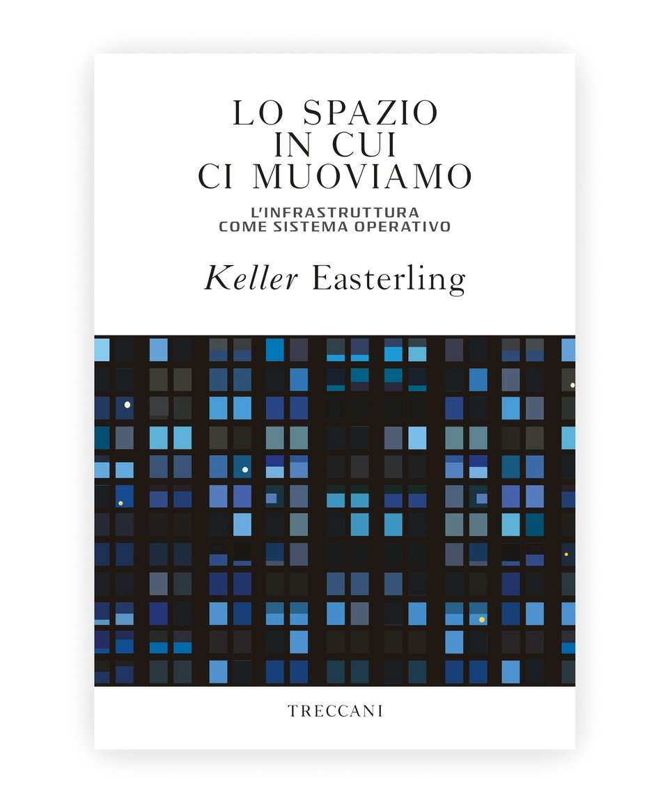 Lo spazio in cui ci muoviamo / The space we move in Infrastructure as an operating system, by Keller Easterling